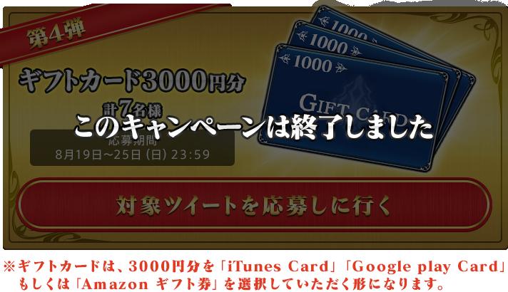 第4弾 ギフトカード3000円分 計7名様 応募期間 8月19日~25日(日)23:59 ※ギフトカードは、3000円分を「iTunes Card」「Google play Card」もしくは「Amazon ギフト券」を選択していただく形になります。