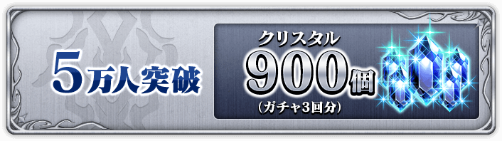 5万人突破 クリスタル900個(ガチャ3回分)